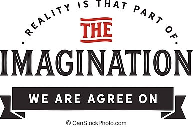 reality is that part of the imagination we all agree on