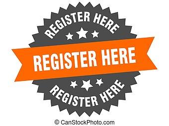 register here sign. register here orange-black circular band label
