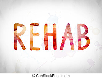 "Rehab Concept Watercolor Word Art - The word ""Rehab"" written..."