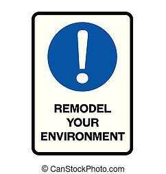 Remodel your environment warning sign - Remodel your...