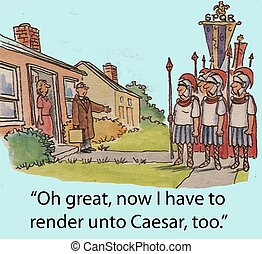 "Render unto Caesar - ""Oh great, now I have to render unto..."
