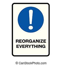 Reorganize everything warning sign - Reorganize everything...