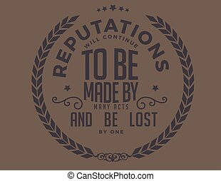 reputation will continue to be made by many acts and be lost...