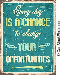 """Retro metal sign """" Every day is a chance to change your opportunities"""""""