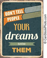 """Retro motivational quote. """" Don't tell people your dreams show them"""""""
