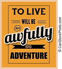 """Retro motivational quote. """" To live will be awfully big adventure"""""""