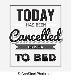 "Retro motivational quote. "" Today has been cancelled, go back to bed"" ."