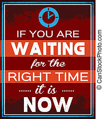 Right Time - If You Are Waiting For The Right Time It Is...