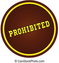 Round, brown and yellow, PROHIBITED stamp on white background.