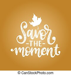 Savor the moment, hand lettering. Vector maple leaf...