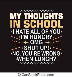 School Quotes and Slogan good for Print. My Thoughts in School I Hate All Of You - I m Hungry - OMG - Shut Up - No, You re Wrong- When Lunch .