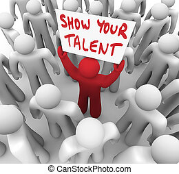 Show Your Talent words on a sign lifted by a unique man in a crowd to illustrate displaying your skills and abilities to employers or recruiters to stand out in a field of candidates and prospects