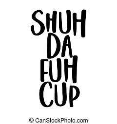 Shuh Da fuh Cup (shut the fuck up - funny transcript) SASSY Calligraphy phrase for antisocial people. Hand drawn lettering for Lovely greetings cards, invitations. T-shirt, mug, gift, printing press.