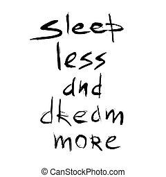 Sleep less dream more quote. Hand drawn graphic. Typographic...