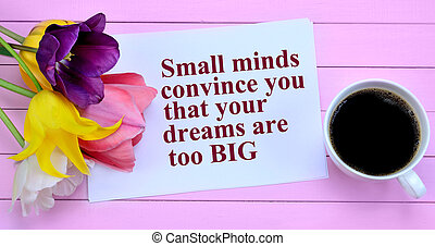 Small minds convince you that your dreams are too big