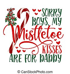 Sorry Boys, my mistletoe kisses are for Daddy - Calligraphy ...