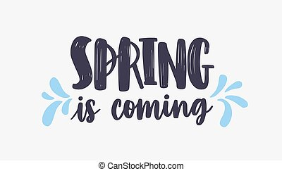 Spring Is Coming lettering or inscription written with creative font and decorated by blue droplets. Handwritten springtime phrase isolated on white background. Hand drawn vector illustration.