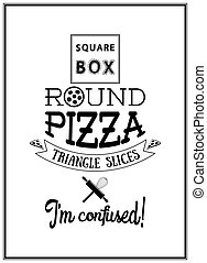 Square box round pizza triangle slices I am confused- Quote Typographical Background.