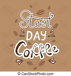 Start the day with coffee lettering. Coffee quote. Original hand drawn background with beans of coffee. Vector illustration