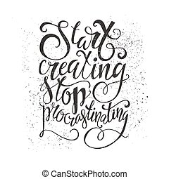 Start Creating Stop Procrastinating - perfect handdrawn lettering. Vector art. Perfect design element for housewarming poster or motivational banner.