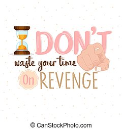 Stop Wasting Your Time on revenge or stop hate motivational quote text