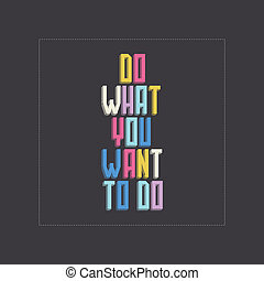 Stylish statements - Do what you want to do. Vector...