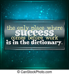 Success comes before work only in the dictionary - The only...