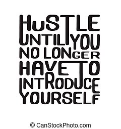 Success Quote good for poster. Hustle until you no longer have to introduce yourself