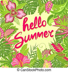 Summery greeting card with hello summer lettering, tropical leaves and exotic flowers for bag, Tshirt, party poster