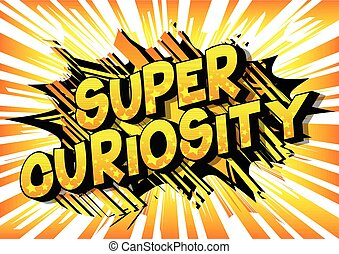 Super Curiosity - Vector illustrated comic book style phrase...