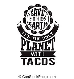 Tacos Quote good for cricut. Save the earth it is the only planet with tacos.