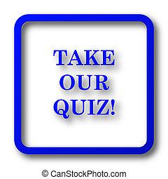 Take our quiz icon. Take our quiz website button on white...
