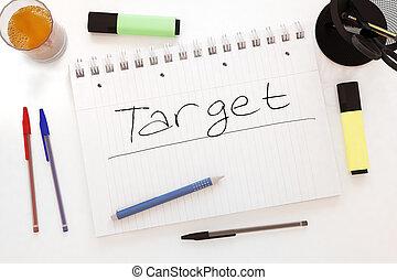 Target - handwritten text in a notebook on a desk - 3d...