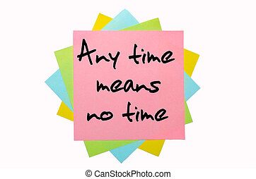 "text ""Any time means no time"" written by hand font on bunch of colored sticky notes"