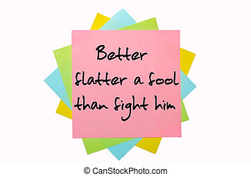 """text """"Better flatter a fool than fight him"""" written by hand font on bunch of colored sticky notes"""