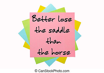 """text """"Better lose the saddle than the horse"""" written by hand font on bunch of colored sticky notes"""
