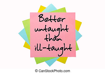 """text """"Better untaught than ill-taught"""" written by hand font on bunch of colored sticky notes"""