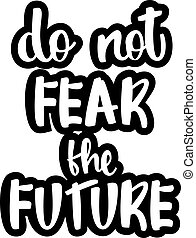 text - ''do not fear the future''