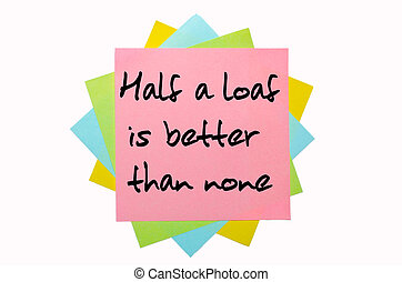 """text """"  Half a loaf is better than none """" written by hand font on bunch of colored sticky notes"""