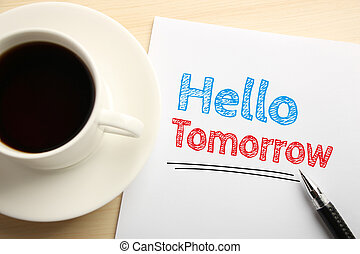 Text Hello Tomorrow written on the white paper with pen and a cup of coffee aside.