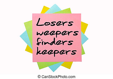 "text ""Losers weepers, finders keepers"" written by hand font on bunch of colored sticky notes"
