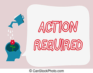 Text sign showing Action Required. Conceptual photo Regard an action from someone by virtue of their position