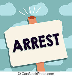 Text sign showing Arrest. Conceptual photo seize someone by legal authority and take them into custody
