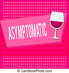 Text sign showing Asymptomatic. Business photo text a condition or an individual producing or showing no symptoms Halftone Goblet Glassware Half filled with Wine on Rectangular shape Form