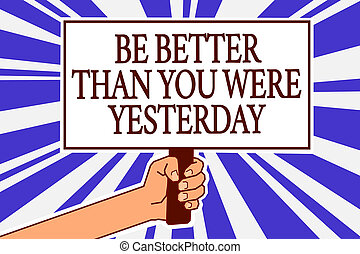 Text sign showing Be Better Than You Were Yesterday. Conceptual photo try to improve yourself everyday Man hand holding poster important protest message blue rays background.