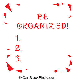 Text sign showing Be Organized. Conceptual photo Being able to plan things carefully and keep things tidy Red Confetti Shrapnel Glass Pieces Scattered in Corners Empty Copy Space.