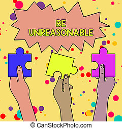 Text sign showing Be Unreasonable. Business photo showcasing Behaving not in accordance with practical realities Three Colored Empty Jigsaw Puzzle Pieces Held in Different People Hands