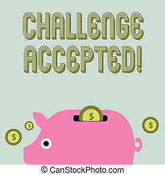 Text sign showing Challenge Accepted. Conceptual photo to participate or undertake in a competitive situation Colorful Piggy Money Bank and Coins with Dollar Currency Sign in the Slit.