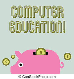 Text sign showing Computer Education. Conceptual photo gaining basic knowledge and skills to operate computers Colorful Piggy Money Bank and Coins with Dollar Currency Sign in the Slit.