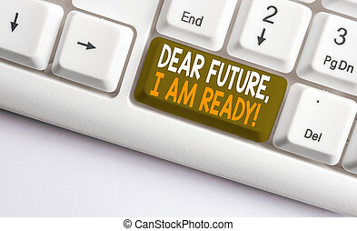 Text sign showing Dear Future I Am Ready. Conceptual photo Confident to move ahead or to face the future White pc keyboard with empty note paper above white background key copy space.